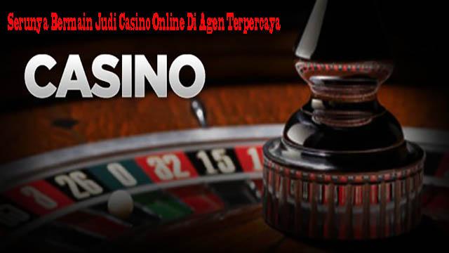 Serunya Bermain Judi Casino Online Di Agen Terpercaya
